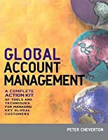 Global Account Management: A Complete Action Kit of Tools and Techniques for Managing Big Customers in a Shrinking World a Complete Action