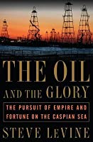 Oil and the Glory: The Pursuit of Empire and Fortune on the Caspian Sea