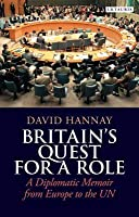 Britaina S Quest for a Role: A Diplomatic Memoir from Europe to the Un