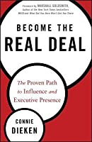 Become the Real Deal: The Proven Path to Influence and Executive Presence