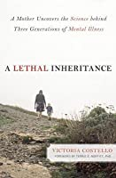 A Lethal Inheritance: A Mother Uncovers the Science Behind Three Generations of Mental Illness.