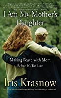 I Am My Mother's Daughter: Making Peace with Mom--Before It's Too Late (Revised)