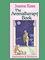 Aromatherapy Book, The: Applications and Inhalations