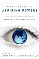 Worldviews of Aspiring Powers: Domestic Foreign Policy Debates in China, India, Iran, Japan, and Russia