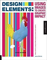 Design Elements, Using Images to Create Graphic Impact: A Graphic Style Manual for Effective Image Solutions in Graphic Design