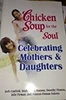 Chicken Soup for the Soul Celebrating Mothers and Daughters