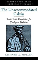 Unaccommodated Calvin: Studies in the Foundation of a Theological Tradition. Oxford Studies in Historical Theology