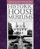 Historic House Museums: A Practical Handbook for Their Care, Preservation, and Management (Revised)