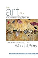 Art of the Commonplace: The Agrarian Essays of Wendell Berry