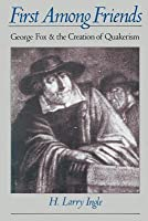First Among Friends: George Fox and the Creation of Quakerism (Revised)