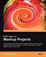 PHP Web 2.0 Mashup Projects: Create Practical PHP Mashups with Google Maps, Flickr, Amazon, Youtube, Msn Search, Yahoo!, Last.FM, and 411sync.com