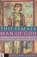 This Female Man of God': Women and Spiratual Power in the Patristic Age, Ad 350 - 450