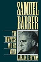 Samuel Barber: The Composer and His Music (Revised)