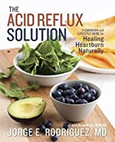 Acid Reflux Solution: A Cookbook and Lifestyle Guide for Healing Heartburn Naturally