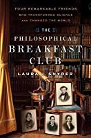 Philosophical Breakfast Club: Four Remarkable Friends Who Transformed Science and Changed the World