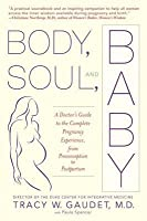Body, Soul, and Baby: A Doctor's Guide to the Complete Pregnancy Experience, from Preconception to Pos Tpartum