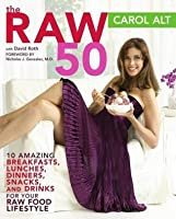 Raw 50: 10 Amazing Breakfasts, Lunches, Dinners, Snacks, and Drinks for Your Raw Food Li