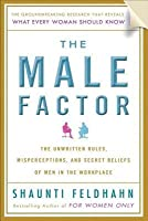 Male Factor: The Unwritten Rules, Misperceptions, and Secret Beliefs of Men in the Workplace