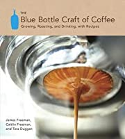 Blue Bottle Craft of Coffee: Growing, Roasting, and Drinking, with Recipes