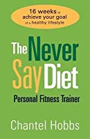 Never Say Diet Personal Fitness Trainer: Sixteen Weeks to Achieve Your Goal of a Healthy Lifestyle