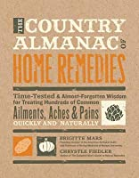 Country Almanac of Home Remedies: Time-Tested & Almost Forgotten Wisdom for Treating Hundreds of Common Ailments, Aches & Pains Quickl
