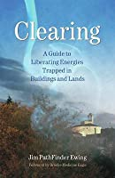 Clearing : A Guide to Liberating Energies Trapped in Buildings and Lands.