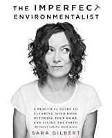 Imperfect Environmentalist: A Practical Guide to Clearing Your Body, Detoxing Your Home, and Saving the Earth (Without Losing Your Mind