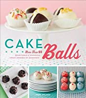 Cake Balls: More Than 60 Delectable and Whimsical Sweet Spheres of Goodness