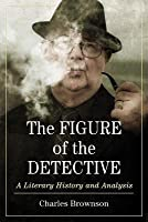 Figure of the Detective: A Literary History and Analysis