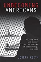 Unbecoming Americans: Writing Race and Nation from the Shadows of Citizenship, 1945-1960