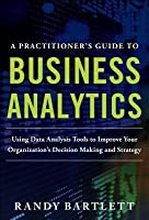 Practitioner's Guide to Business Analytics: Using Data Analysis Tools to Improve Your Organization's Decision Making and Strategy