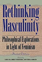 Rethinking Masculinity: Philosophical Explorations in Light of Feminism (Revised)