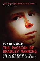Passion of Bradley Manning: The Story Behind the Wikileaks Whistleblower (Revised)