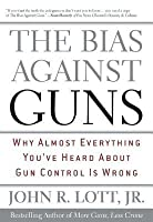 Bias Against Guns: Why Almost Everything You've Heard about Gun Control Is Wrong