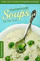 Homemade Soups for the Soul: Healthy, Easy and Delicious Homemade Soup Recipes