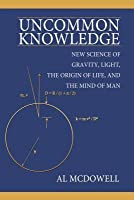 Uncommon Knowledge: New Science of Gravity, Light, the Origin of Life, and the Mind of Man