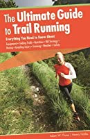 The Ultimate Guide to Trail Running: Everything You Need to Know About Equipment, Finding Trails, Nutrition, Hill Strategy, Racing, Avoiding Injury, Training, Weather, Safety