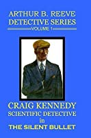 Arthur B. Reeve Detective Series Volume 1: Craig Kennedy Scientific Detective - The Silent Bullet