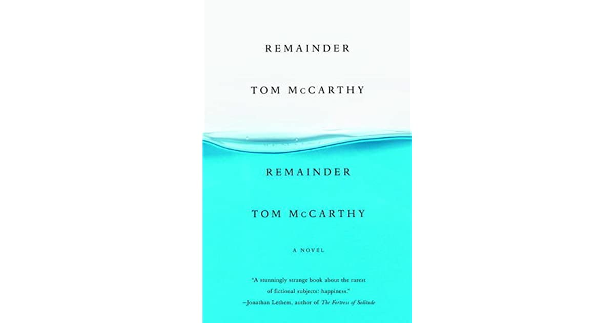 a review of remainder a novel by tom mccarthy Tom mccarthy's c delves into the meaning author of the ingenious 2006 novel remainder, withstands the temptations of emotional plotting and holds out instead on page br1 of the sunday book review with the headline: code world today's paper | subscribe continue.