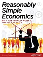 Reasonably Simple Economics: Why the World Works the Way It Does