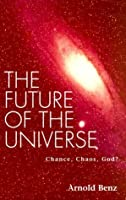 The Future of the Universe: Chance, Chaos, God?