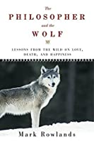 The Philosopher and the Wolf: Lessons from the Wild on Love, Death, and Happiness