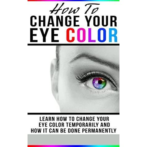 How To Change Your Eye Color: Learn How To Change Your Eye ...