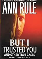 But I Trusted You: Ann Rule's Crime Files #14