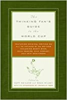 Thinking Fan's Guide to the World Cup: Featuring Original Writing on All 32 Nations by 32 Writers including Geoff Dyer, Dave Eggers, Nick Hornby...