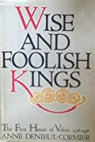 Wise and Foolish Kings: The First House of Valois, 1328-1498