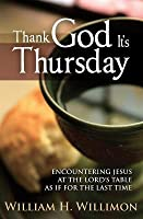 Thank God It S Thursday: Encountering Jesus at the Lord's Table as If for the Last Time