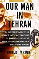 Our Man in Tehran: The True Story Behind the Secret Mission to Save Six Americans during the Iran Hostage Crisis & the Foreign Ambassador Who Worked w/the CIA to Bring Them Home