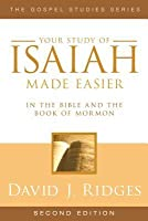 Your Study of Isaiah Made Easier: In the Bible and Book of Mormon