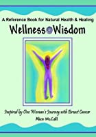 Wellness Wisdom - Inspired by One Woman's Journey with Breast Cancer